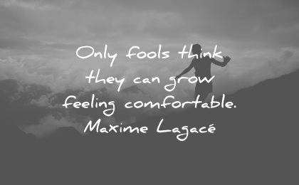 adversity quotes only fools think they grow feeling comfortable maxime lagace wisdom