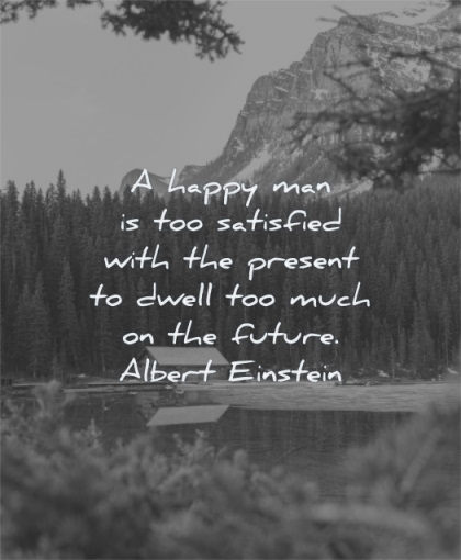 albert einstein quotes happy man satisfied with present dwell too much future wisdom nature cabin mountain