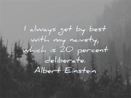 albert einstein quotes always get best with naivety which 20 percent deliberate wisdom nature trees pines