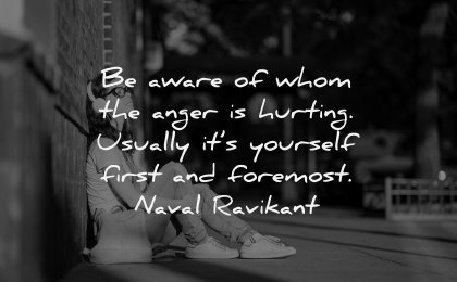 anger quotes aware whom hurting usually yourself first foremost naval ravikant wisdom woman sitting
