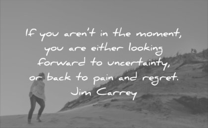 anxiety quotes moment either looking forward uncertainty back pain regret jim carrey wisdom