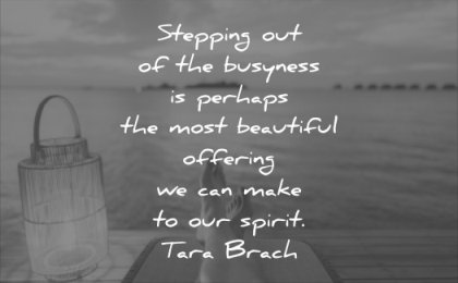 anxiety quotes stepping busyness perhaps most beautiful offering can make spirit tara brach wisdom