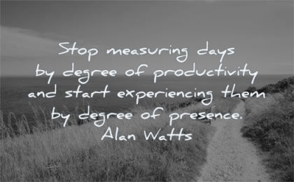 anxiety quotes stop measuring days degree productivity start experiencing them presence alan watts wisdom nature