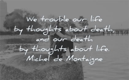 anxiety quotes trouble life thoughts about death life michel de montaigne wisdom