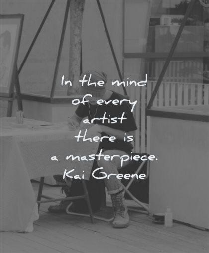 art quotes mind every artist there masterpiece kai greene wisdom man working focus