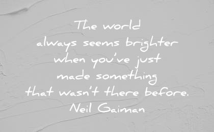 art quotes world always seems brighter when just made something that wasnt there before neil gaiman wisdom