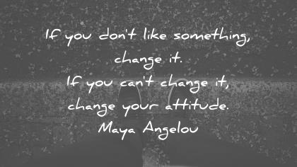 attitude quotes if you dont like something change it if you cant change it change your attitude maya angelou wisdom quotes