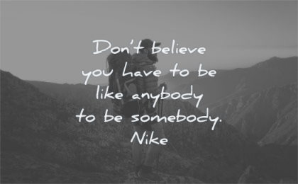 be yourself quotes dont believe you have like anybody somebody nike man