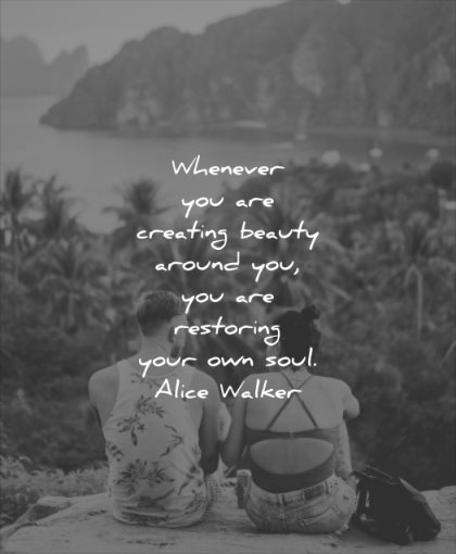 beautiful quotes whenever you creating beauty around restoring your soul alice walker wisdom people nature beach sea mountain