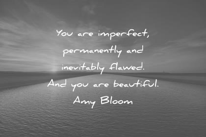 beautiful quotes you are imperfect permanently and inevitably flawed and you are beautiful amy bloom wisdom quotes