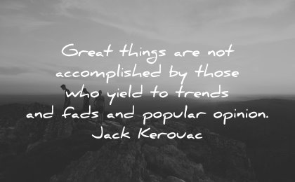 best quotes great things accomplished yield trends fads popular opinion jack kerouac wisdom people nature