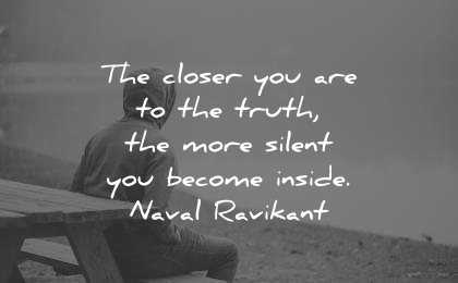 best quotes closer you are truth more silent become inside naval ravikant wisdom man bench sit sitting lake calm