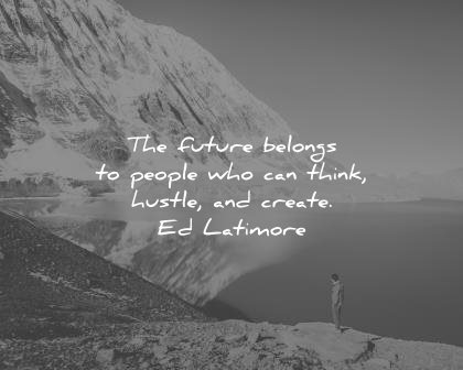 best quotes future belongs people who can think hustle create ed latimore wisdom