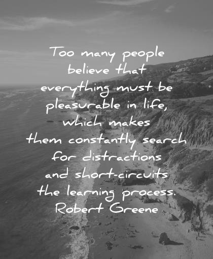 best quotes too many people believe everything must pleasurable life which makes them constantly search distractions robert greene wisdom beach sea nature mountain
