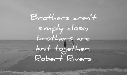 brother quotes simply close knit together robert rivers wisdom beach