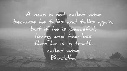 buddha quotes a man is not called wise because he talks and talks again but if he is peaceful loving and fearless then he is in truth called wise wisdom quotes
