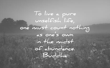 buddha quotes live pure unselfish life one must count nothing ones own the midst abundance wisdom