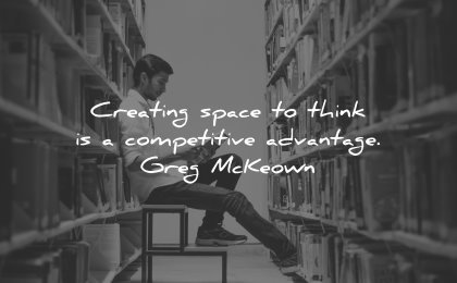 business quotes creating space think competitive advantage greg mckeown wisdom man reading