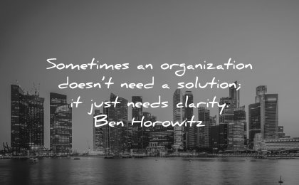 business quotes sometimes organization doesnt solution just needs clarity ben horowitz wisdom city singapore