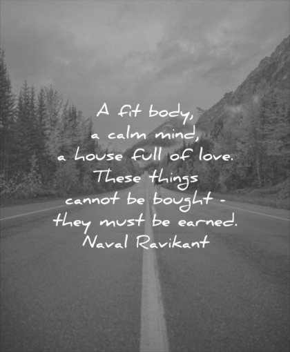 calm quotes fit body mind house full love these things cannot bought they must earned naval ravikant wisdom road nature