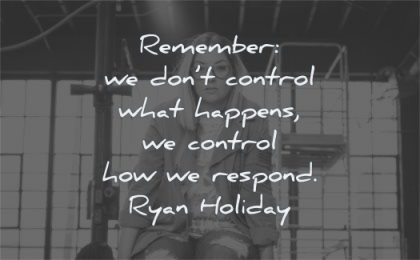 calm quotes remember we dont control what happens how respond ryan holiday wisdom woman