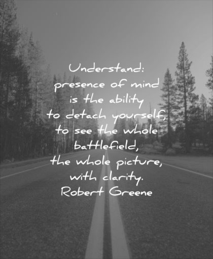 calm quotes understand presence mind ability detach yourself see whole battlefield picture with clarity robert greene wisdom road nature