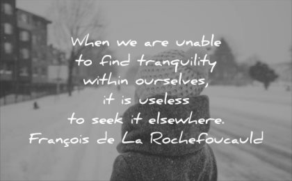 calm quotes when are unable find tranquility within ourselves useless seek elsewhere francois de la rochefoucauld wisdom woman winter solitude