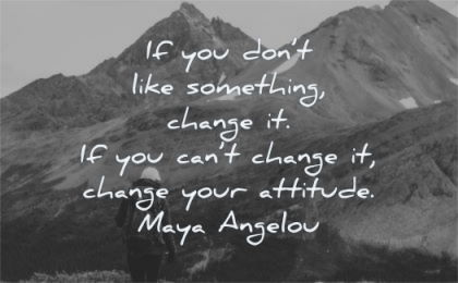 change quotes dont like something cant your attitude maya angelou wisdom nature mountains