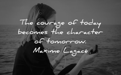 character quotes courage today becomes tomorrow maxime lagace wisdom woman