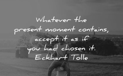 character quotes whatever present moment contains accept chosen eckhart tolle wisdom man sitting