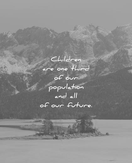 children quotes are one third our population and all future wisdom