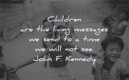 children quotes living messages send time will john kennedy wisdom