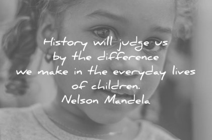 children quotes history will judge us by the difference we make in the everyday lives of children nelson mandela wisdom quotes