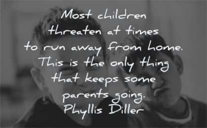 children quotes threaten times run away from home thing keeps parents going phyllis diller wisdom
