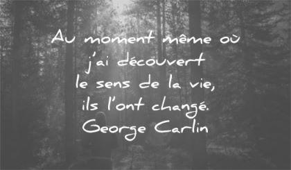 citations courtes moment decouvert sens vie change george carlin wisdom nature