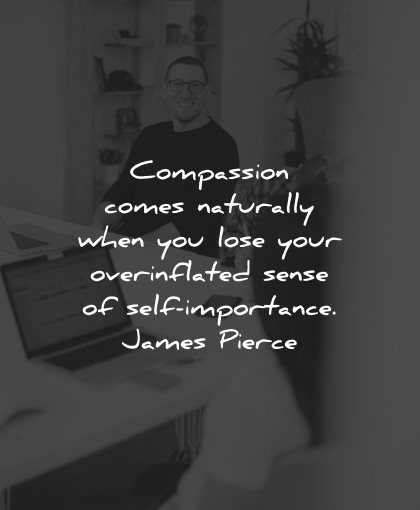compassion quotes comes naturally when lose overinflated sense self importance james pierce wisdom