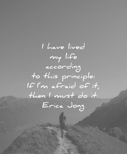 courage quotes have lived life according this principle afraid then must erica jong wisdom