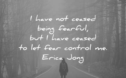 courage quotes have being fearful but have ceased let fear control erica jong wisdom