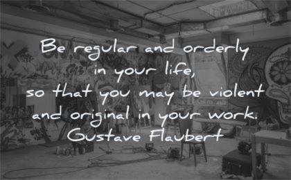 creativity quotes regular orderly life violent original work gustave flaubert wisdom