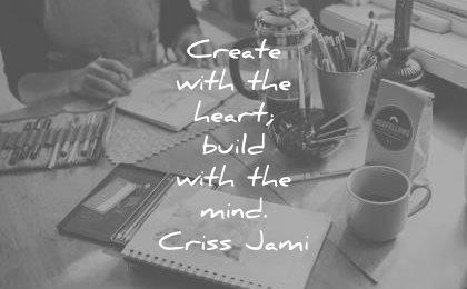 creativity quotes create with heart build mind criss jami wisdom