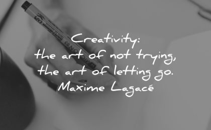 creativity quotes art not trying letting maxime lagace wisdom