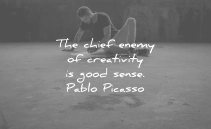 creativity quotes chief enemy good sense pablo picasso wisdom