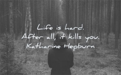 death quotes life hard after kills you katharine hepburn wisdom nature forest