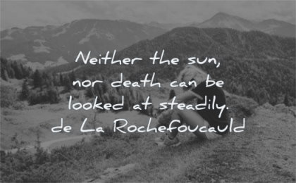 death quotes neither sun can looked steadily francois de la rochefoucauld wisdom nature