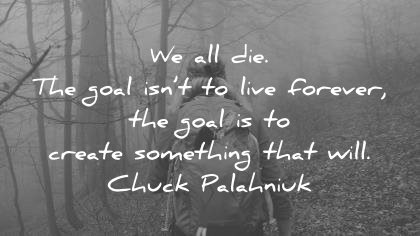 death quotes we all die goal live forever goal create something that will chuck palahniuk wisdom