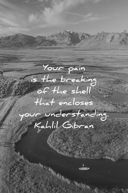 deep quotes your pain breaking shell encloses understanding kahlil gibran wisdom river nature people landscape
