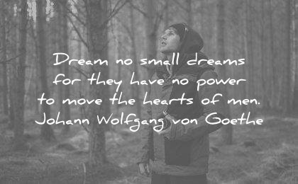 dream quotes no small for they have power move hearts men johann wolfgang von goethe wisdom