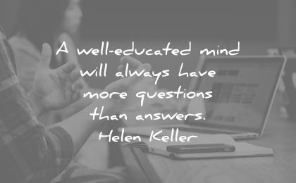 education quotes well educated mind will always have more questions than answers helen keller wisdom