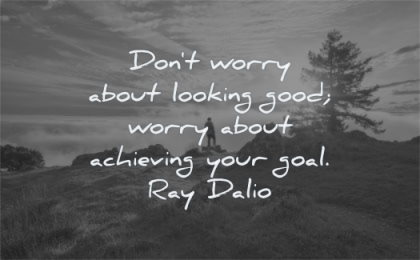 ego quotes dont worry about looking good achieving goal ray dalio wisdom nature man sun trees