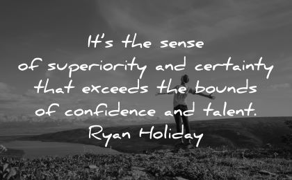 ego quotes sense superiority certainty exceeds bounds confidence talent ryan holiday wisdom man happy nature